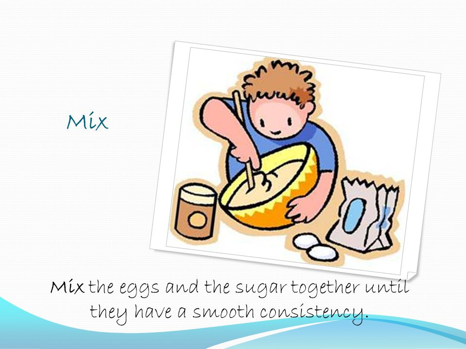 Mix Mix the eggs and the sugar together until they have a smooth consistency.