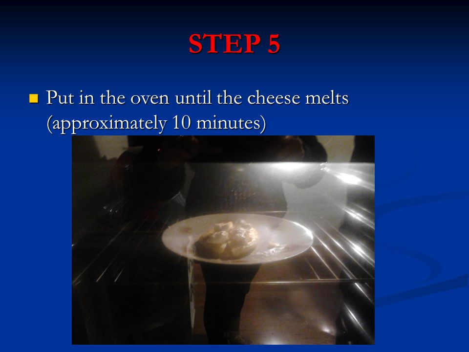 STEP 5 Put in the oven until the cheese melts (approximately 10 minutes) Put in the oven until the cheese melts (approximately 10 minutes)