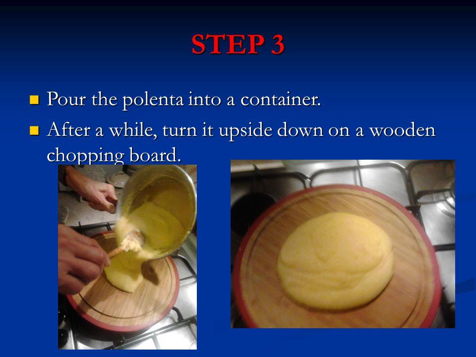 STEP 3 Pour the polenta into a container. Pour the polenta into a container.