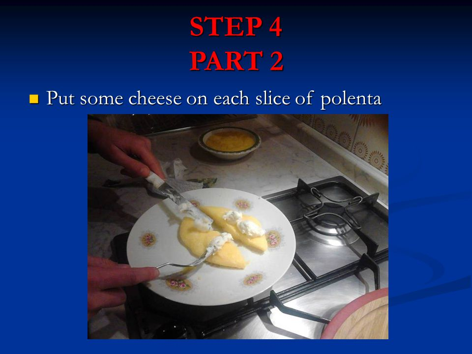 STEP 4 PART 2 Put some cheese on each slice of polenta Put some cheese on each slice of polenta