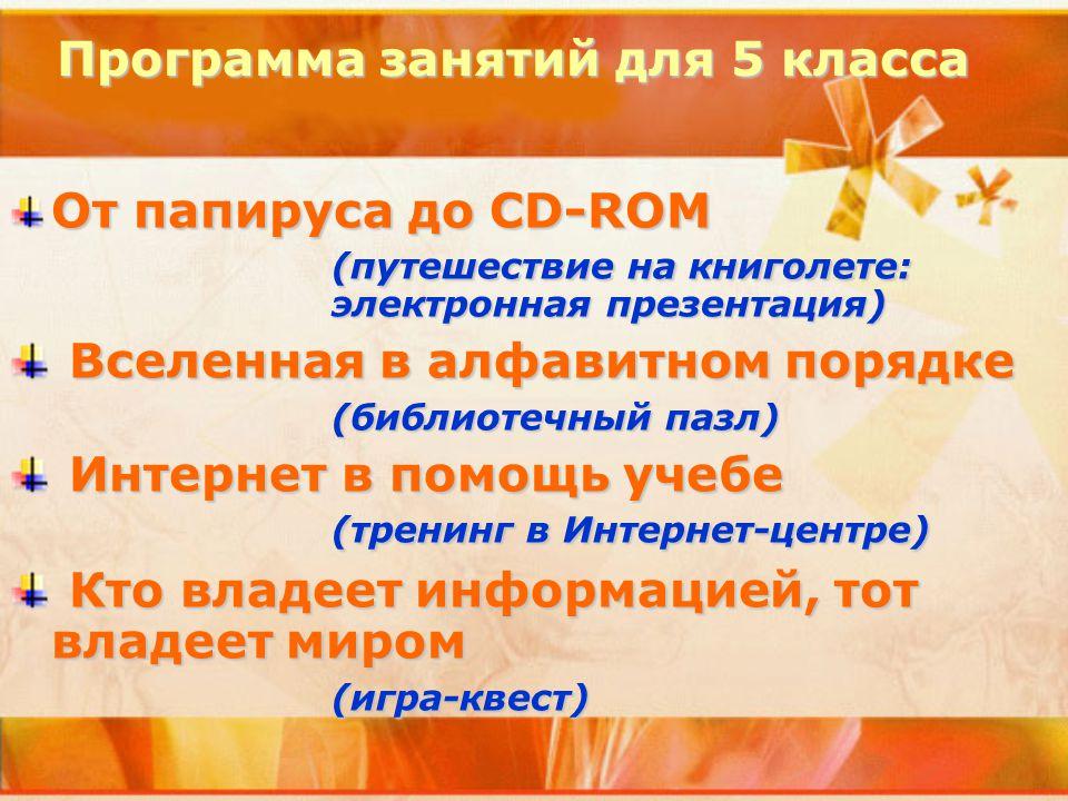 Программа занятий для 5 класса От папируса до СD-ROM (путешествие на книголете: электронная презентация) Вселенная в алфавитном порядке Вселенная в алфавитном порядке (библиотечный пазл) Интернет в помощь учебе (тренинг в Интернет-центре) Интернет в помощь учебе (тренинг в Интернет-центре) Кто владеет информацией, тот владеет миром Кто владеет информацией, тот владеет миром(игра-квест)