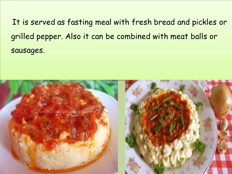 It is served as fasting meal with fresh bread and pickles or grilled pepper.