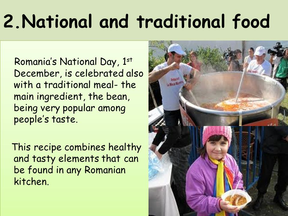 2.National and traditional food Romania's National Day, 1 st December, is celebrated also with a traditional meal- the main ingredient, the bean, bein