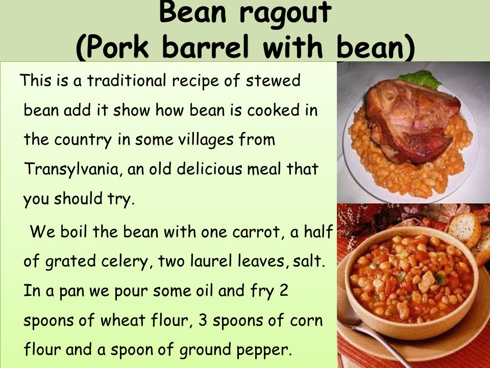 Bean ragout (Pork barrel with bean) This is a traditional recipe of stewed bean add it show how bean is cooked in the country in some villages from Transylvania, an old delicious meal that you should try.