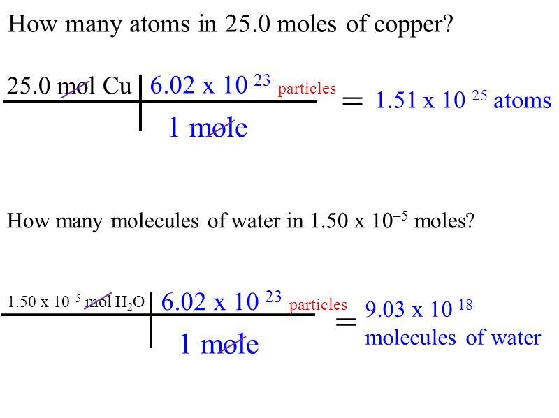 How many atoms in 25.0 moles of copper? 25.0 mol Cu 1.51 x 10 25 atoms = How many molecules of water in 1.50 x 10 –5 moles? = 9.03 x 10 18 molecules o