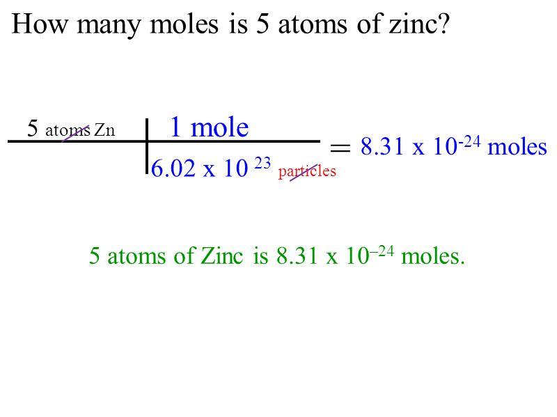 How many moles is 5 atoms of zinc? 5 atoms of Zinc is 8.31 x 10 –24 moles. 5 atoms Zn = 8.31 x 10 -24 moles 6.02 x 10 23 particles 1 mole