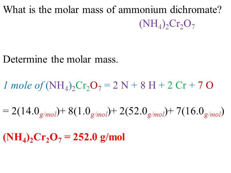 What is the molar mass of ammonium dichromate? Determine the molar mass. 1 mole of (NH 4 ) 2 Cr 2 O 7 = 2 N + 8 H + 2 Cr + 7 O = 2(14.0 g/mol )+ 8(1.0