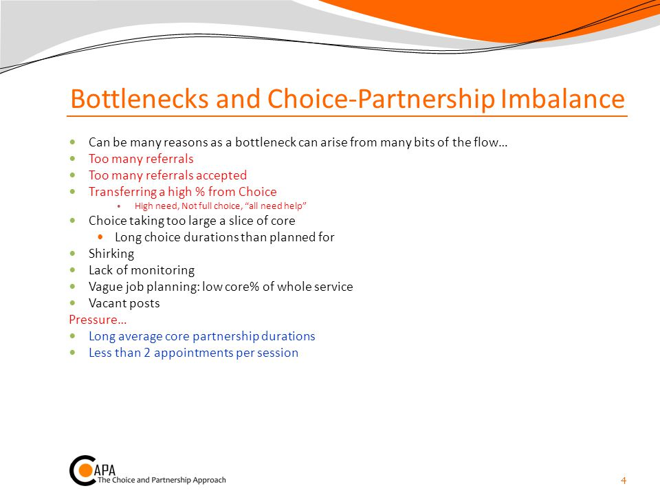 Bottlenecks and Choice-Partnership Imbalance Can be many reasons as a bottleneck can arise from many bits of the flow… Too many referrals Too many referrals accepted Transferring a high % from Choice High need, Not full choice, all need help Choice taking too large a slice of core Long choice durations than planned for Shirking Lack of monitoring Vague job planning: low core% of whole service Vacant posts Pressure… Long average core partnership durations Less than 2 appointments per session 4
