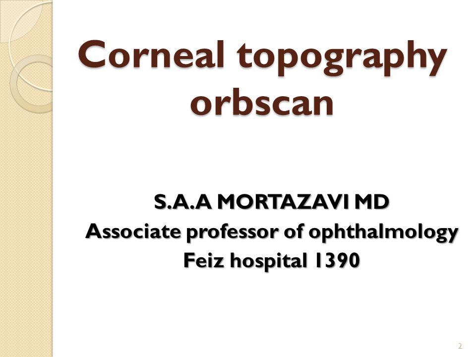 Corneal topography orbscan S.A.A MORTAZAVI MD Associate professor of ophthalmology Feiz hospital 1390 2