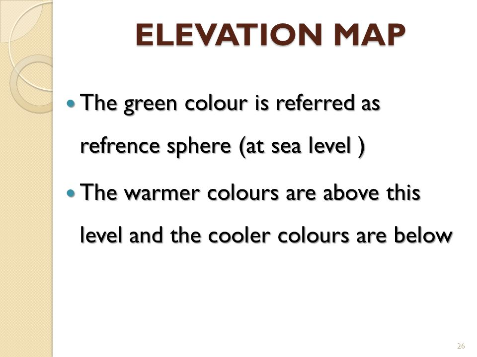 ELEVATION MAP The green colour is referred as refrence sphere (at sea level ) The green colour is referred as refrence sphere (at sea level ) The warm
