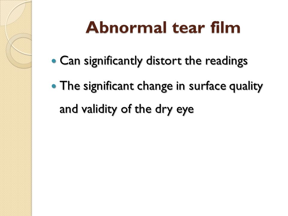 Abnormal tear film Can significantly distort the readings Can significantly distort the readings The significant change in surface quality and validit