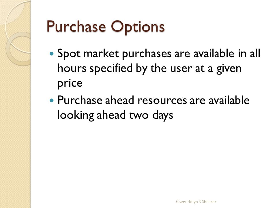 Purchase Options Spot market purchases are available in all hours specified by the user at a given price Purchase ahead resources are available looking ahead two days Gwendolyn S Shearer