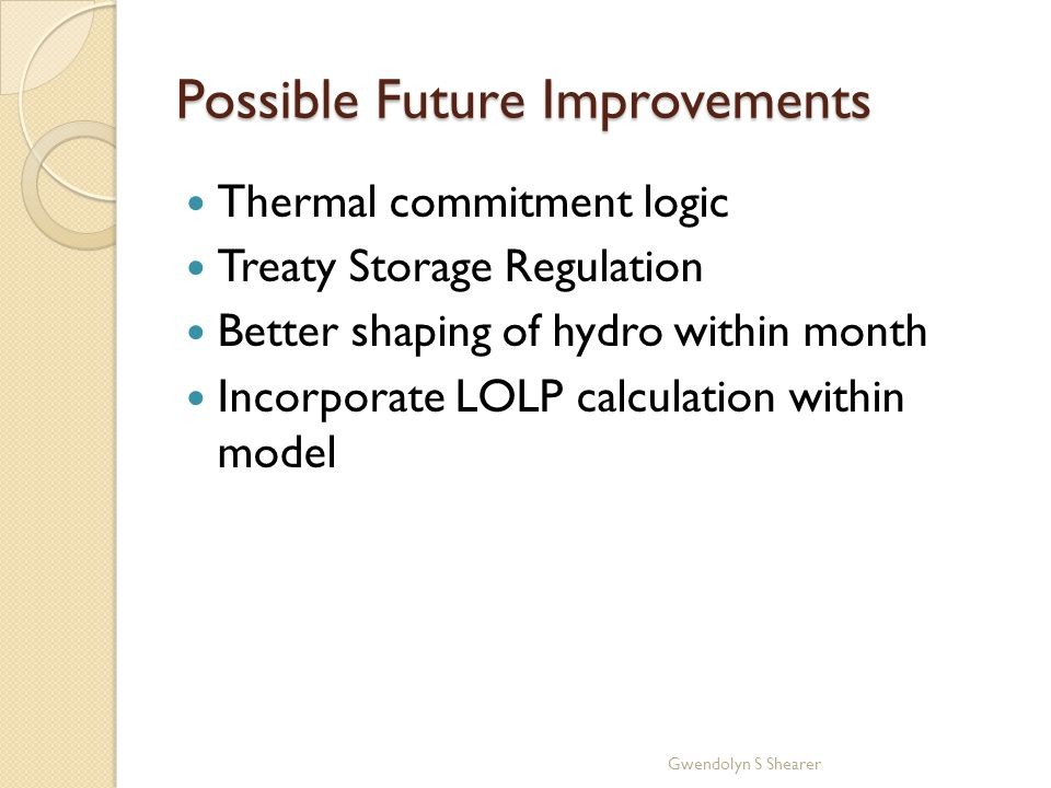 Possible Future Improvements Thermal commitment logic Treaty Storage Regulation Better shaping of hydro within month Incorporate LOLP calculation within model Gwendolyn S Shearer