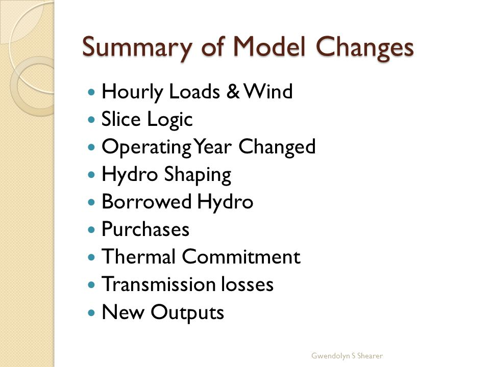 Summary of Model Changes Hourly Loads & Wind Slice Logic Operating Year Changed Hydro Shaping Borrowed Hydro Purchases Thermal Commitment Transmission losses New Outputs Gwendolyn S Shearer