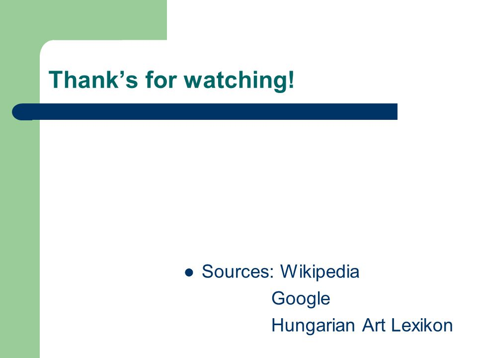 Thank's for watching! Sources: Wikipedia Google Hungarian Art Lexikon