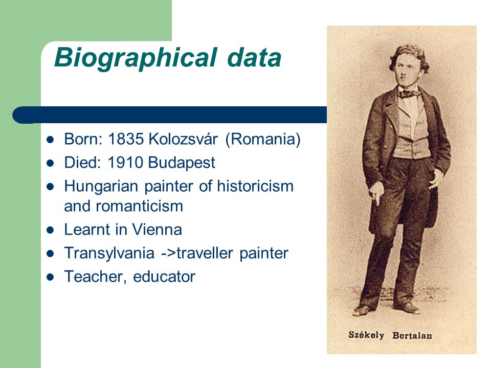 Biographical data Born: 1835 Kolozsvár (Romania) Died: 1910 Budapest Hungarian painter of historicism and romanticism Learnt in Vienna Transylvania ->traveller painter Teacher, educator