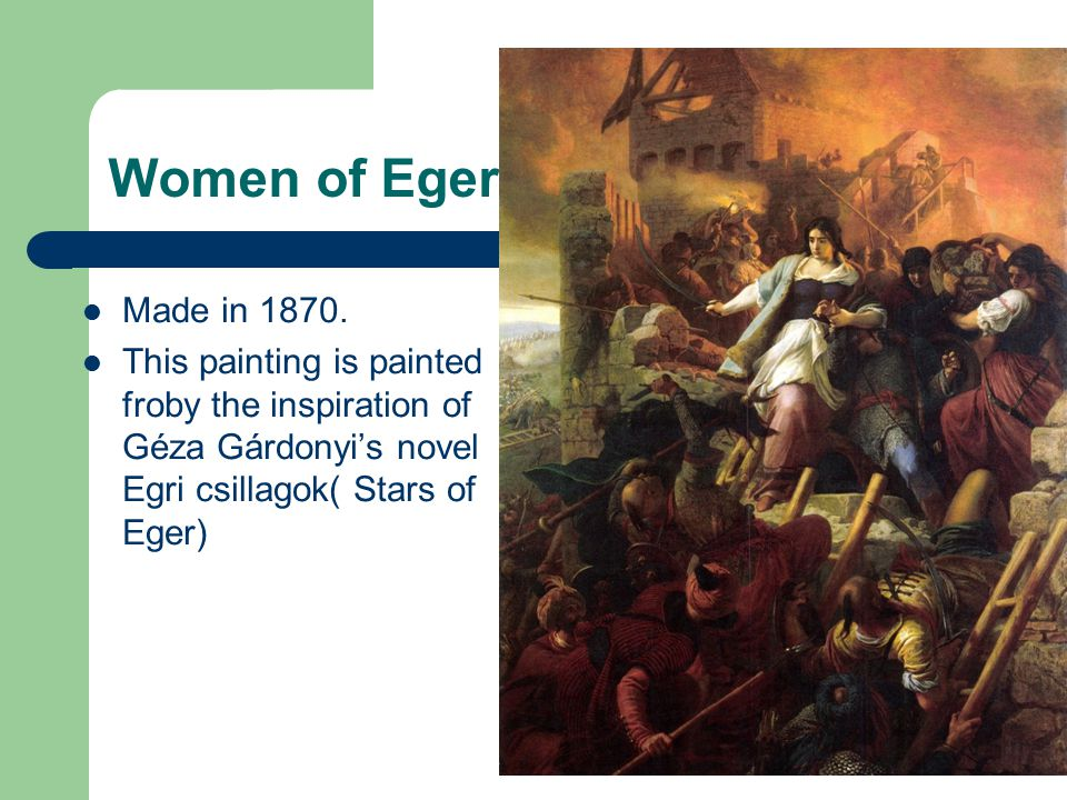 Women of Eger Made in 1870. This painting is painted froby the inspiration of Géza Gárdonyi's novel Egri csillagok( Stars of Eger)