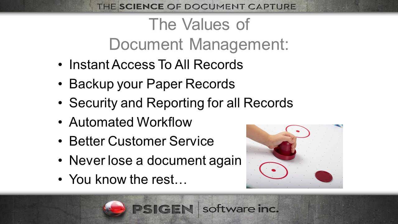 The Values of Document Management: Instant Access To All Records Backup your Paper Records Security and Reporting for all Records Automated Workflow Better Customer Service Never lose a document again You know the rest…