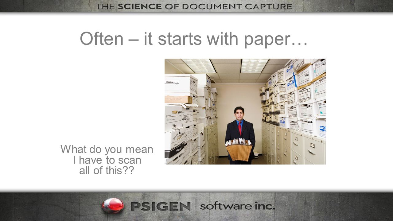 Often – it starts with paper… What do you mean I have to scan all of this??