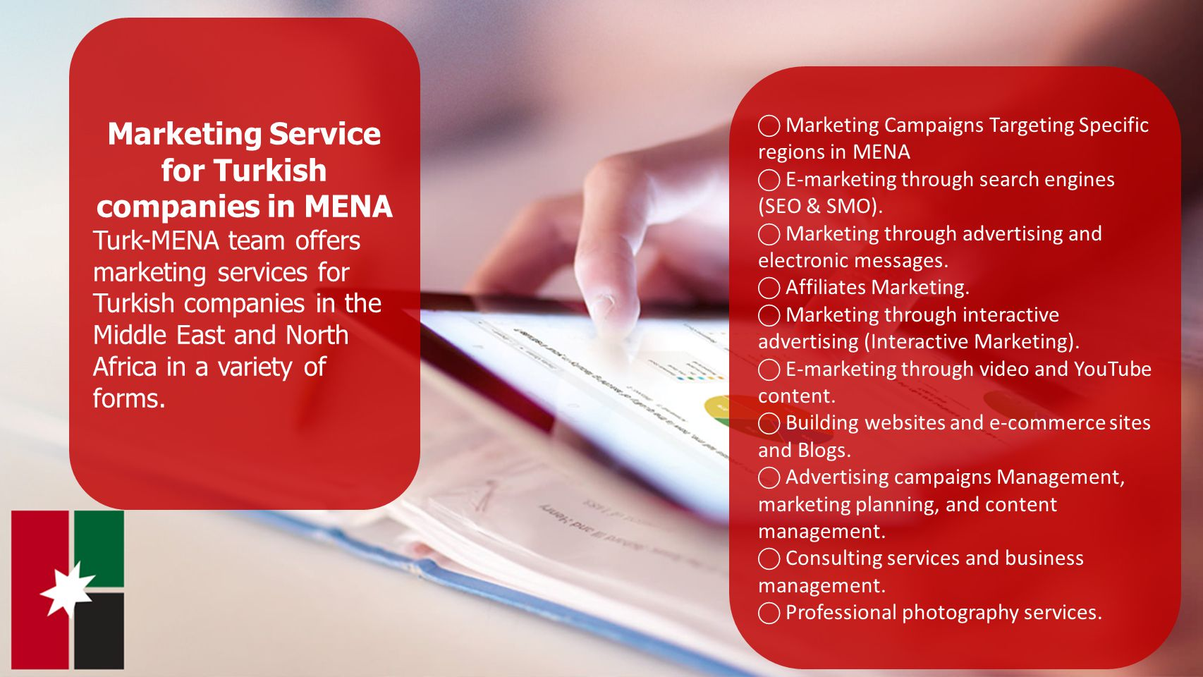 6 Marketing Service for Turkish companies in MENA Turk-MENA team offers marketing services for Turkish companies in the Middle East and North Africa in a variety of forms.