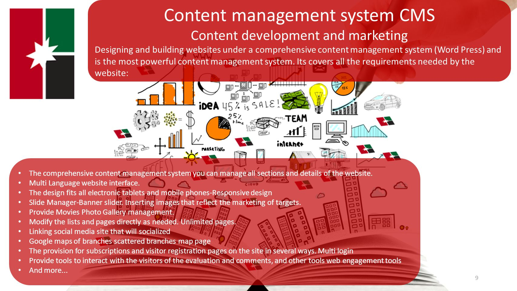 9 Content management system CMS Content development and marketing Designing and building websites under a comprehensive content management system (Word Press) and is the most powerful content management system.