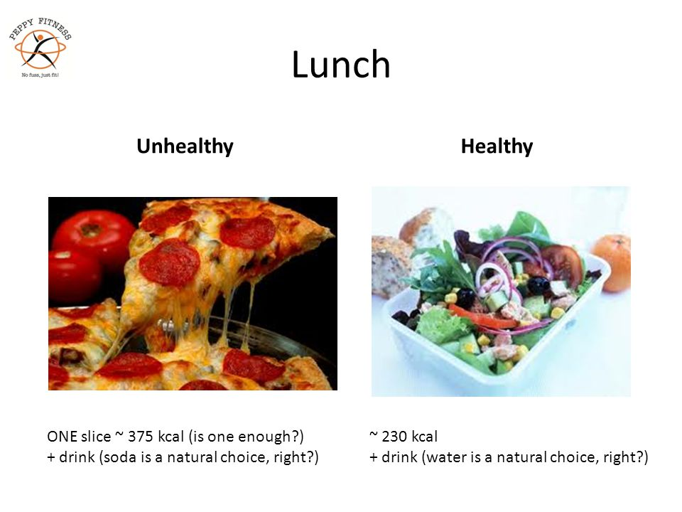 Lunch UnhealthyHealthy ONE slice ~ 375 kcal (is one enough?) + drink (soda is a natural choice, right?) ~ 230 kcal + drink (water is a natural choice,