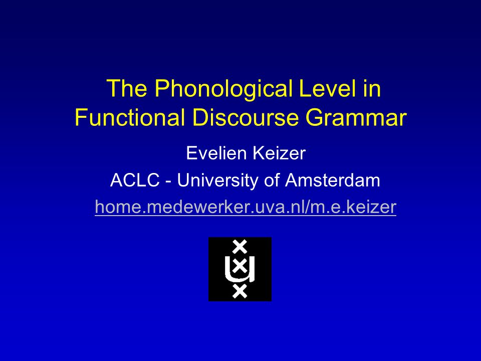 The Phonological Level in Functional Discourse Grammar Evelien Keizer ACLC - University of Amsterdam home.medewerker.uva.nl/m.e.keizer