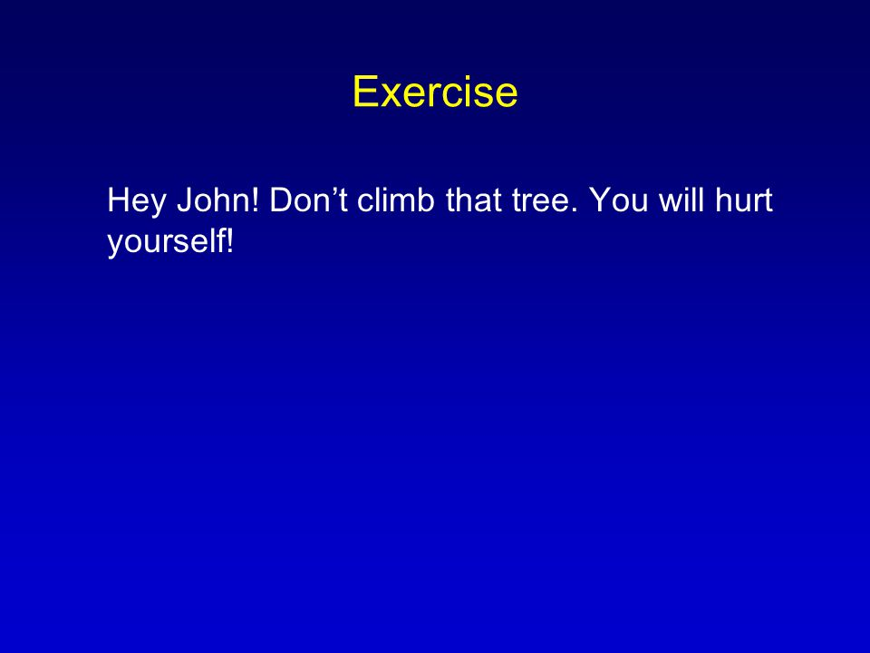 Exercise Hey John! Don't climb that tree. You will hurt yourself!
