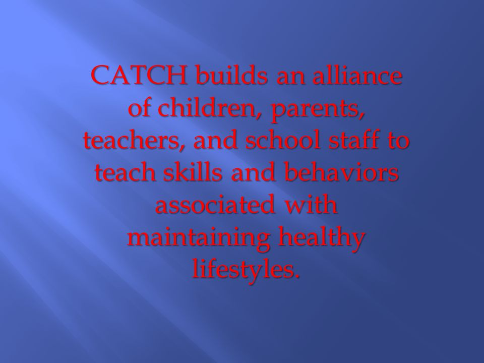 CATCH builds an alliance of children, parents, teachers, and school staff to teach skills and behaviors associated with maintaining healthy lifestyles.
