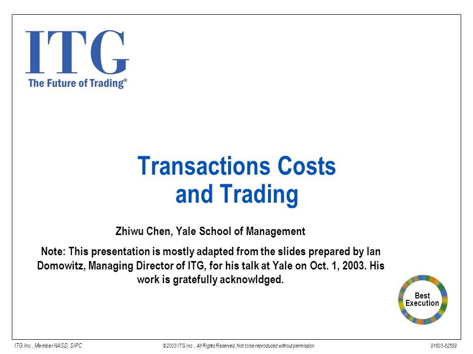 Best Execution ITG Inc., Member NASD, SIPC © 2003 ITG Inc., All Rights Reserved, Not to be reproduced without permission 91603-82599 Transactions Costs and Trading Zhiwu Chen, Yale School of Management Note: This presentation is mostly adapted from the slides prepared by Ian Domowitz, Managing Director of ITG, for his talk at Yale on Oct.