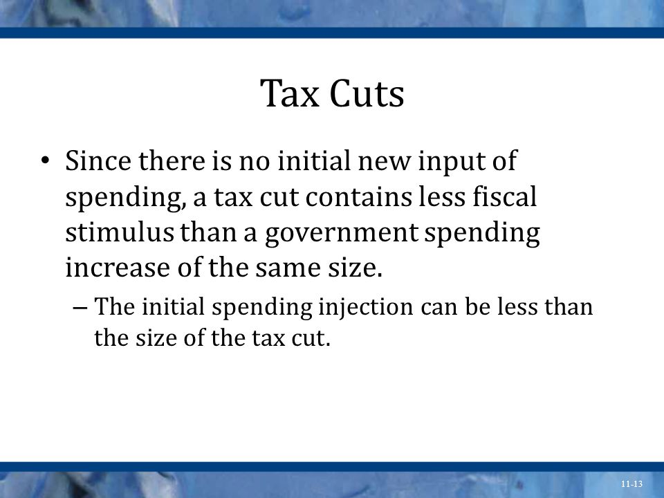 11-13 Tax Cuts Since there is no initial new input of spending, a tax cut contains less fiscal stimulus than a government spending increase of the same size.