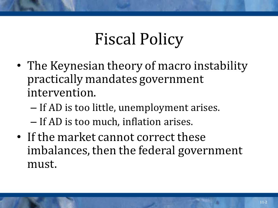 11-2 Fiscal Policy The Keynesian theory of macro instability practically mandates government intervention.