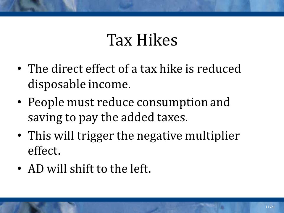 11-21 Tax Hikes The direct effect of a tax hike is reduced disposable income.