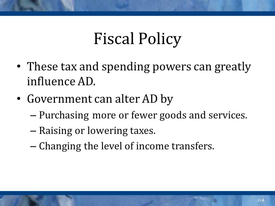 11-6 Fiscal Policy These tax and spending powers can greatly influence AD.