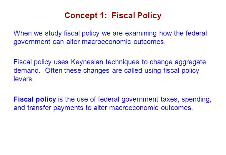 Concept 1: Fiscal Policy The federal government can change aggregate demand by: Purchasing more or fewer goods and services.