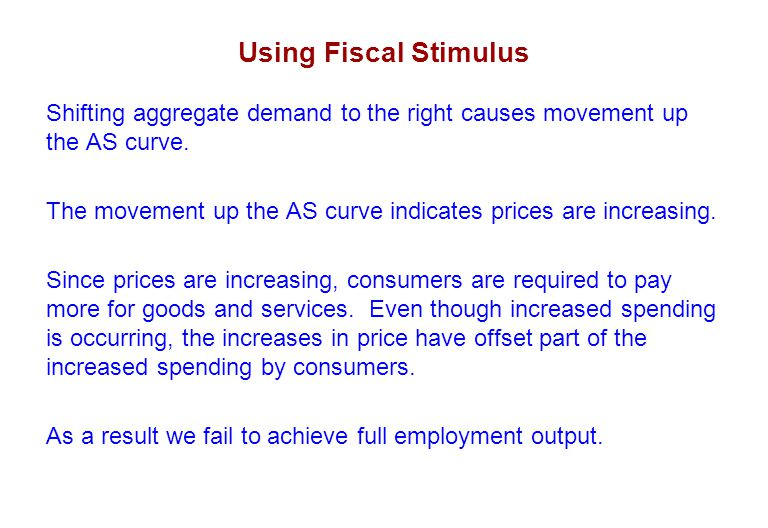 Using Fiscal Stimulus Shifting aggregate demand to the right causes movement up the AS curve.