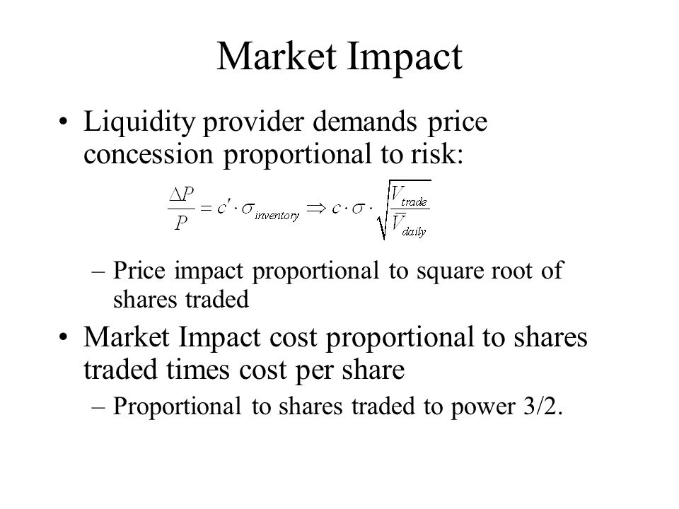 Market Impact Liquidity provider demands price concession proportional to risk: –Price impact proportional to square root of shares traded Market Impact cost proportional to shares traded times cost per share –Proportional to shares traded to power 3/2.