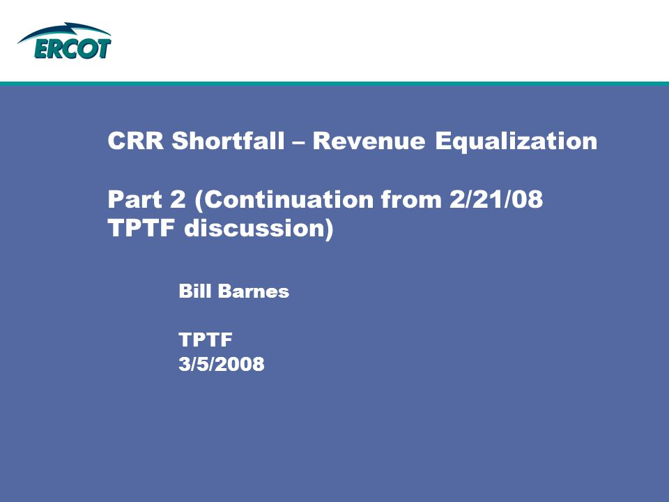 CRR Shortfall – Revenue Equalization Part 2 (Continuation from 2/21/08 TPTF discussion) Bill Barnes TPTF 3/5/2008