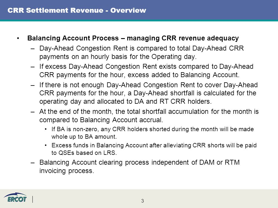 3 CRR Settlement Revenue - Overview Balancing Account Process – managing CRR revenue adequacy –Day-Ahead Congestion Rent is compared to total Day-Ahead CRR payments on an hourly basis for the Operating day.