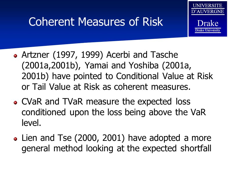 UNIVERSITE D'AUVERGNE Drake Drake University Coherent Measures of Risk Artzner (1997, 1999) Acerbi and Tasche (2001a,2001b), Yamai and Yoshiba (2001a, 2001b) have pointed to Conditional Value at Risk or Tail Value at Risk as coherent measures.