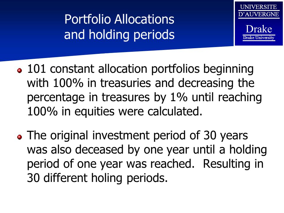 UNIVERSITE D'AUVERGNE Drake Drake University Portfolio Allocations and holding periods 101 constant allocation portfolios beginning with 100% in treasuries and decreasing the percentage in treasures by 1% until reaching 100% in equities were calculated.