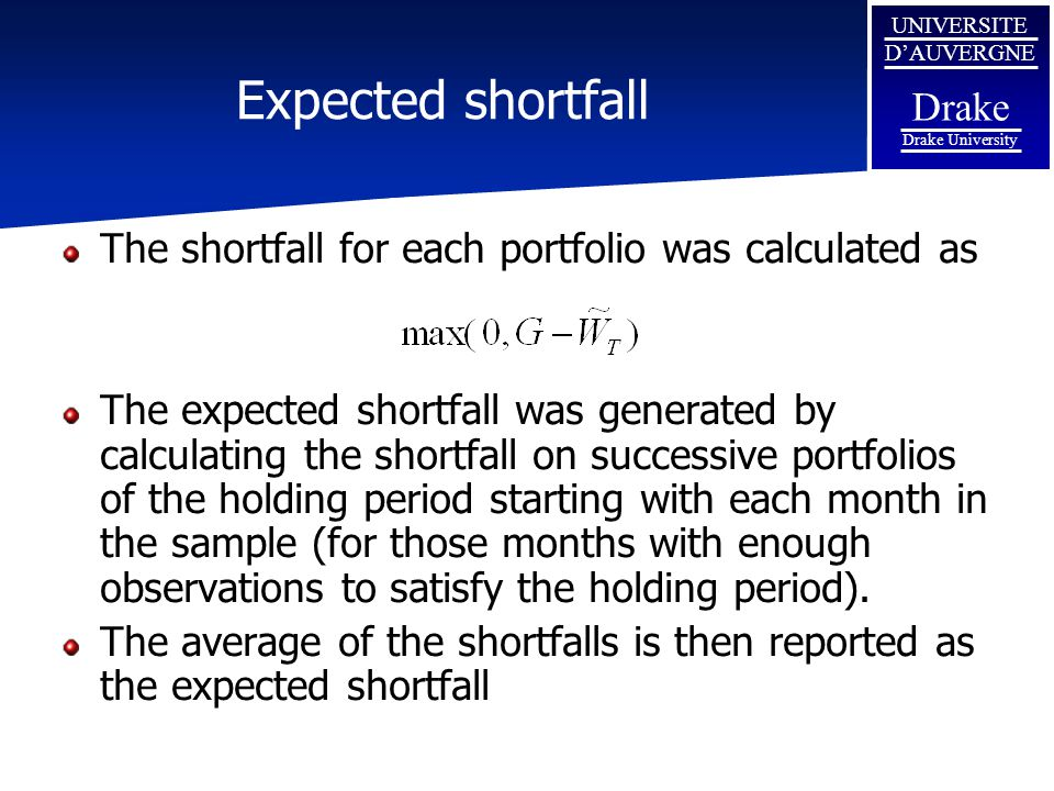 UNIVERSITE D'AUVERGNE Drake Drake University Expected shortfall The shortfall for each portfolio was calculated as The expected shortfall was generated by calculating the shortfall on successive portfolios of the holding period starting with each month in the sample (for those months with enough observations to satisfy the holding period).