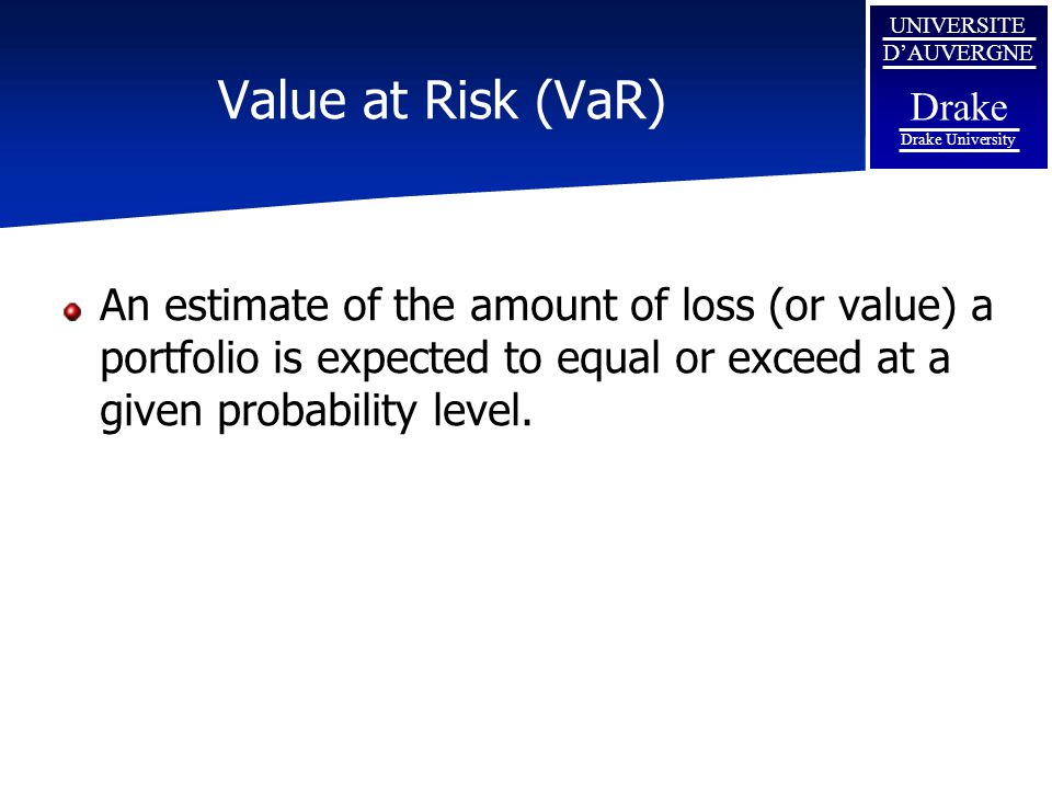 UNIVERSITE D'AUVERGNE Drake Drake University Value at Risk (VaR) An estimate of the amount of loss (or value) a portfolio is expected to equal or exceed at a given probability level.