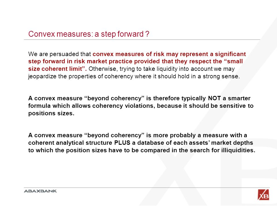 Convex measures: a step forward ? We are persuaded that convex measures of risk may represent a significant step forward in risk market practice provi