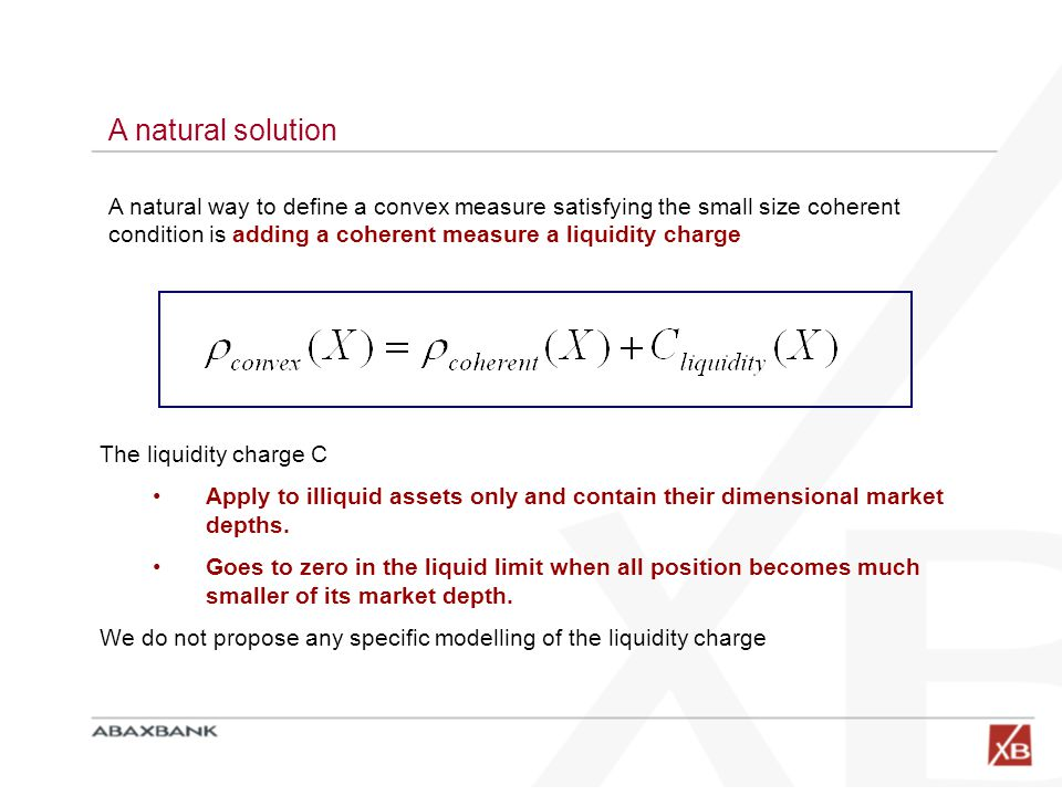A natural solution A natural way to define a convex measure satisfying the small size coherent condition is adding a coherent measure a liquidity charge The liquidity charge C Apply to illiquid assets only and contain their dimensional market depths.
