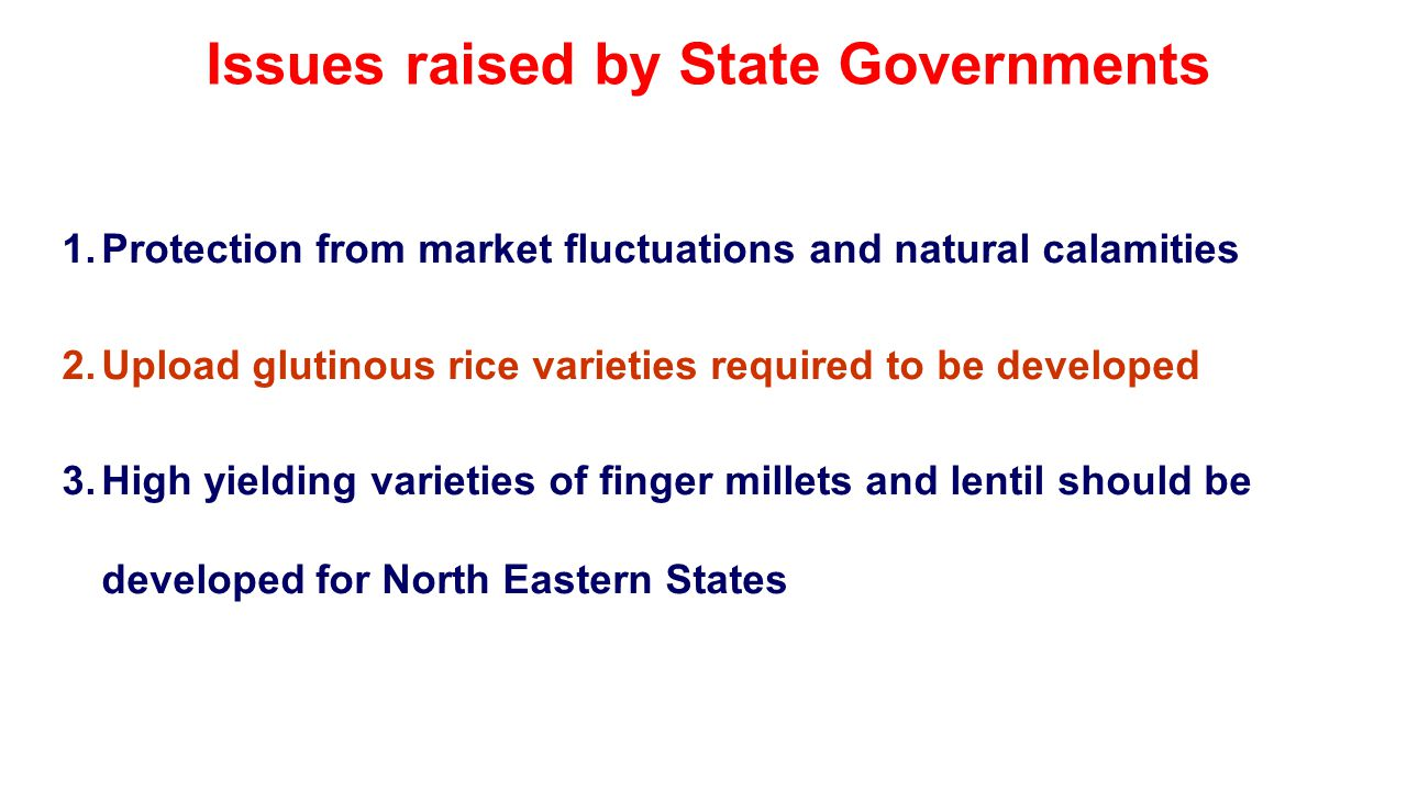 Issues raised by State Governments 1.Protection from market fluctuations and natural calamities 2.Upload glutinous rice varieties required to be developed 3.High yielding varieties of finger millets and lentil should be developed for North Eastern States