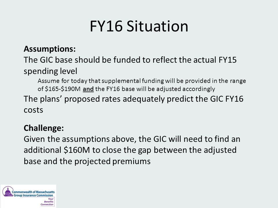 FY16 Situation Assumptions: The GIC base should be funded to reflect the actual FY15 spending level Assume for today that supplemental funding will be provided in the range of $165-$190M and the FY16 base will be adjusted accordingly The plans' proposed rates adequately predict the GIC FY16 costs Challenge: Given the assumptions above, the GIC will need to find an additional $160M to close the gap between the adjusted base and the projected premiums