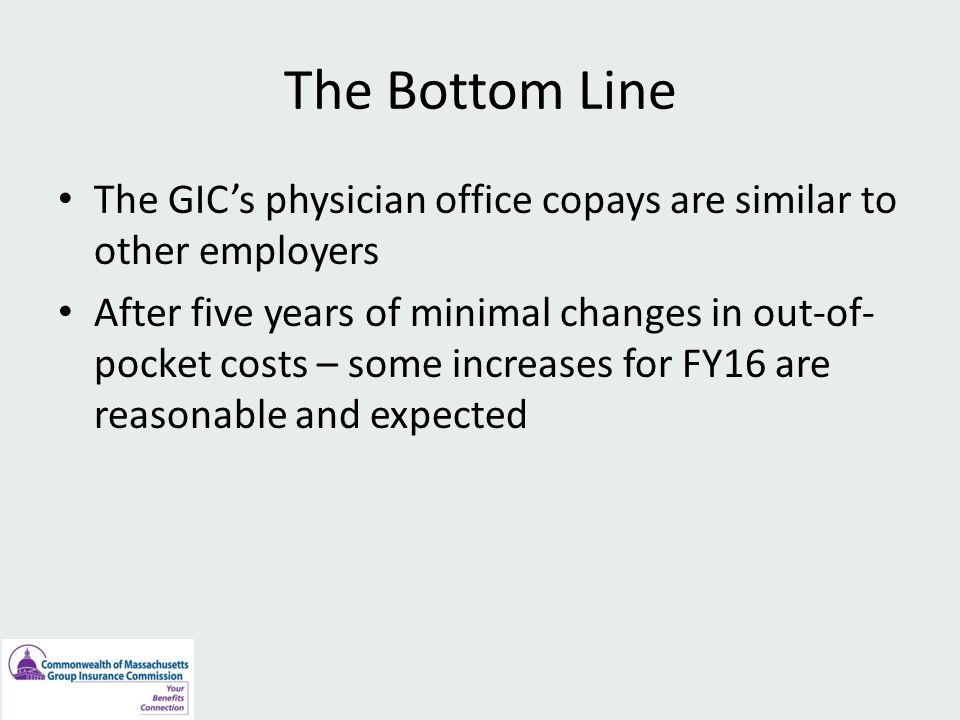The Bottom Line The GIC's physician office copays are similar to other employers After five years of minimal changes in out-of- pocket costs – some increases for FY16 are reasonable and expected