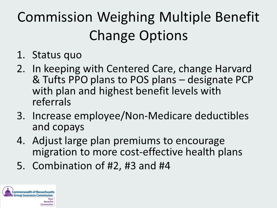 Commission Weighing Multiple Benefit Change Options 1.Status quo 2.In keeping with Centered Care, change Harvard & Tufts PPO plans to POS plans – designate PCP with plan and highest benefit levels with referrals 3.Increase employee/Non-Medicare deductibles and copays 4.Adjust large plan premiums to encourage migration to more cost-effective health plans 5.Combination of #2, #3 and #4