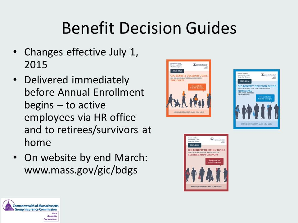 Benefit Decision Guides Changes effective July 1, 2015 Delivered immediately before Annual Enrollment begins – to active employees via HR office and to retirees/survivors at home On website by end March: www.mass.gov/gic/bdgs